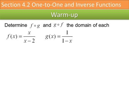 Warm-upWarm-up Determine and the domain of each Section 4.2 One-to-One and Inverse Functions.