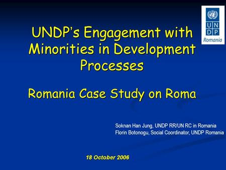 18 October 2006 UNDP ' s Engagement with Minorities in Development Processes Romania Case Study on Roma Soknan Han Jung, UNDP RR/UN RC in Romania Florin.