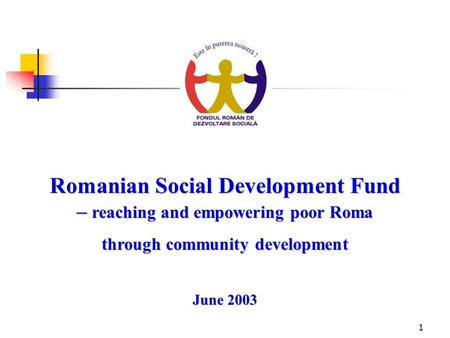 1 Romanian Social Development Fund – reaching and empowering poor Roma through community development June 2003.