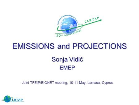 EMISSIONS and PROJECTIONS Sonja Vidič EMEP Joint TFEIP/EIONET meeting, 10-11 May, Larnaca, Cyprus.