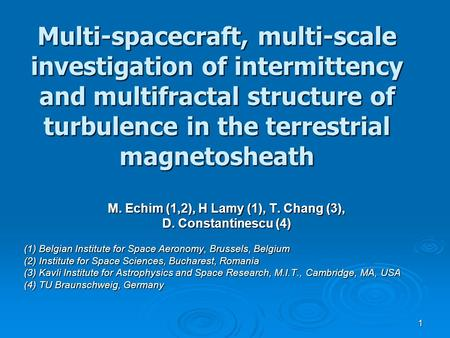 1 Multi-spacecraft, multi-scale investigation of intermittency and multifractal structure of turbulence in the terrestrial magnetosheath M. Echim (1,2),