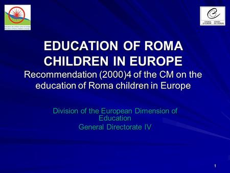 1 EDUCATION OF ROMA CHILDREN IN EUROPE Recommendation (2000)4 of the CM on the education of Roma children in Europe Division of the European Dimension.