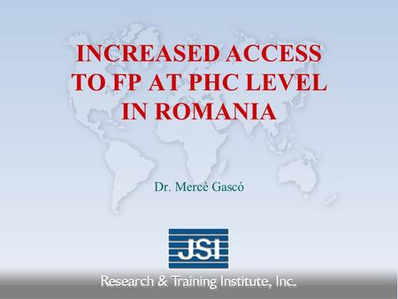 INCREASED ACCESS TO FP AT PHC LEVEL IN ROMANIA Dr. Mercè Gascó.