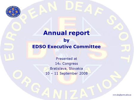 Annual report by EDSO Executive Committee Presented at 14 th Congress Bratislava, Slovakia 10 – 11 September 2008 www.deafsports-edso.eu.