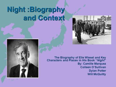"Night :Biography and Context The Biography of Elie Wiesel and Key Characters and Places in His Book ""Night"" By: Camille Marquez Colleen O'Sullivan Dylan."