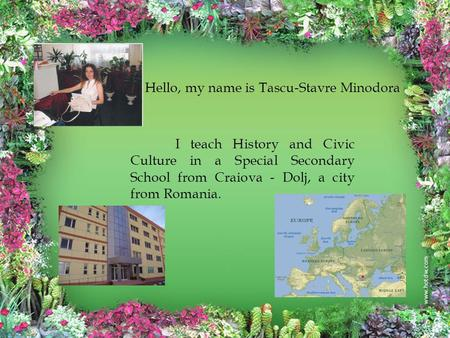 Hello, my name is Tascu-Stavre Minodora I teach History and Civic Culture in a Special Secondary School from Craiova - Dolj, a city from Romania.