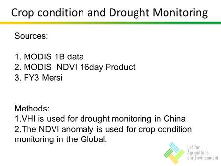 Crop condition and Drought Monitoring Sources: 1. MODIS 1B data 2. MODIS NDVI 16day Product 3. FY3 Mersi Methods: 1.VHI is used for drought monitoring.