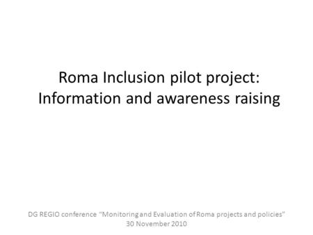 "Roma Inclusion pilot project: Information and awareness raising DG REGIO conference ""Monitoring and Evaluation of Roma projects and policies"" 30 November."