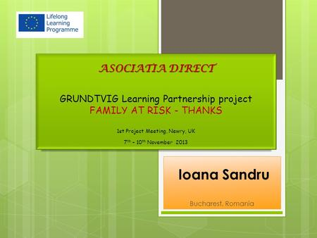 Ioana Sandru Bucharest, Romania ASOCIATIA DIRECT GRUNDTVIG Learning Partnership project FAMILY AT RISK - THANKS 1st Project Meeting, Newry, UK 7 th – 10.