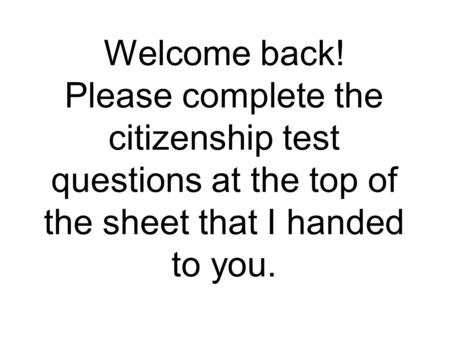 Welcome back! Please complete the citizenship test questions at the top of the sheet that I handed to you.