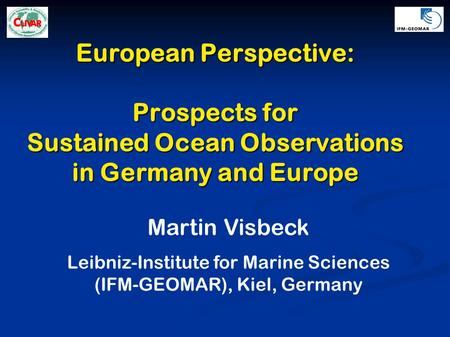 European Perspective: Prospects for Sustained Ocean Observations in Germany and Europe Martin Visbeck Leibniz-Institute for Marine Sciences (IFM-GEOMAR),