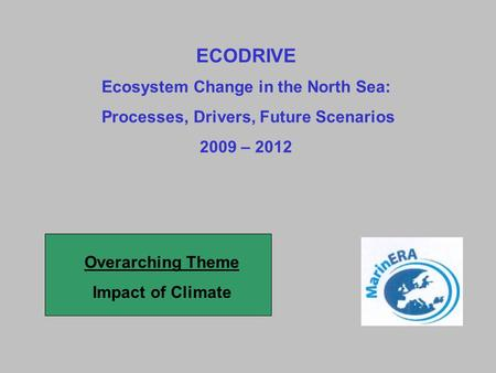 ECODRIVE Ecosystem Change in the North Sea: Processes, Drivers, Future Scenarios 2009 – 2012 Overarching Theme Impact of Climate.