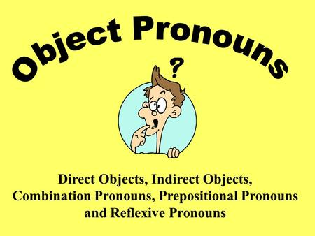 Direct Objects, Indirect Objects, Combination Pronouns, Prepositional Pronouns and Reflexive Pronouns.