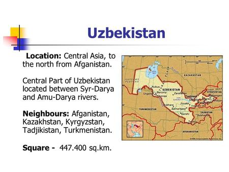 Uzbekistan Location: Central Asia, to the north from Afganistan. Central Part of Uzbekistan located between Syr-Darya and Amu-Darya rivers. Neighbours: