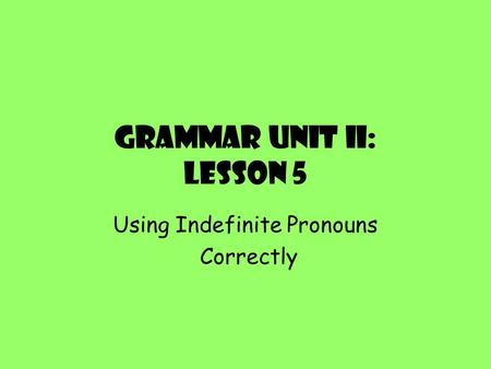 Grammar Unit II: Lesson 5 Using Indefinite Pronouns Correctly.