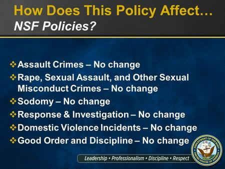 How Does This Policy Affect… NSF Policies?  Assault Crimes – No change  Rape, Sexual Assault, and Other Sexual Misconduct Crimes – No change  Sodomy.