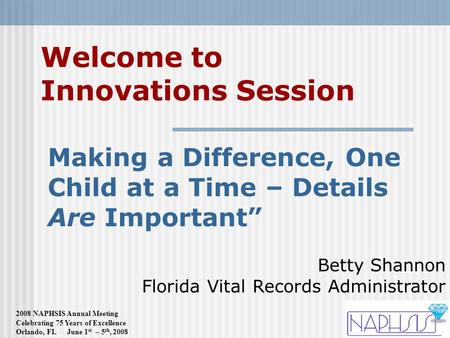 2008 NAPHSIS Annual Meeting Celebrating 75 Years of Excellence Orlando, FL June 1 st – 5 th, 2008 Welcome to Innovations Session Making a Difference, One.