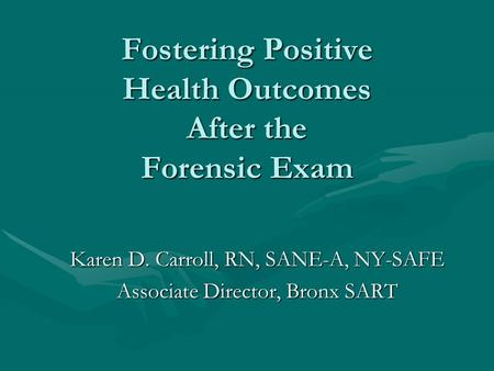 Fostering Positive Health Outcomes After the Forensic Exam Karen D. Carroll, RN, SANE-A, NY-SAFE Associate Director, Bronx SART.