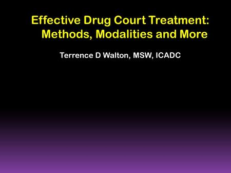 Effective Drug Court Treatment: Methods, Modalities and More Terrence D Walton, MSW, ICADC.