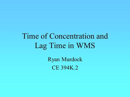 Time of Concentration and Lag Time in WMS Ryan Murdock CE 394K.2.