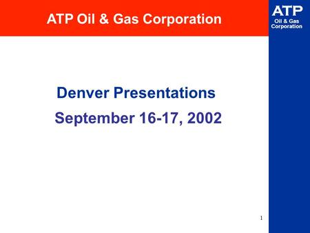 1 ATP Oil & Gas Corporation Denver Presentations September 16-17, 2002 ATP Oil & Gas Corporation.