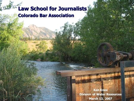 Law School for Journalists Colorado Bar Association Ken Knox Division of Water Resources March 13, 2007.
