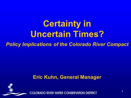 1 Certainty in Uncertain Times? Policy Implications of the Colorado River Compact Eric Kuhn, General Manager.