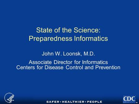 TM State of the Science: Preparedness Informatics John W. Loonsk, M.D. Associate Director for Informatics Centers for Disease Control and Prevention.