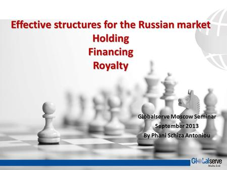 Effective structures for the Russian market Holding Financing Royalty Globalserve Moscow Seminar September 2013 By Phani Schiza Antoniou.