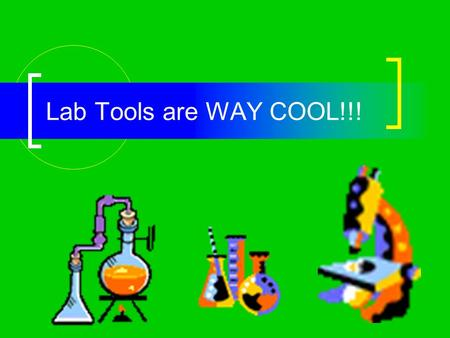 Lab Tools are WAY COOL!!! RULES: Lab tools are NOT toys! Wash them, dry them, and put them back in their place after every lab. Report breakage to the.