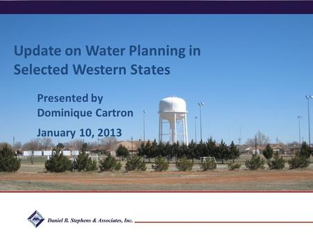 Daniel B. Stephens & Associates, Inc. Update on Water Planning in Selected Western States Presented by Dominique Cartron January 10, 2013.