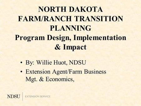NORTH DAKOTA FARM/RANCH TRANSITION PLANNING Program Design, Implementation & Impact By: Willie Huot, NDSU Extension Agent/Farm Business Mgt. & Economics,