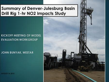 Summary of Denver-Julesburg Basin Drill Rig 1-hr NO2 Impacts Study KICKOFF MEETING OF MODEL EVALUATION WORKGROUP JOHN BUNYAK, WESTAR AUGUST 14, 2015.