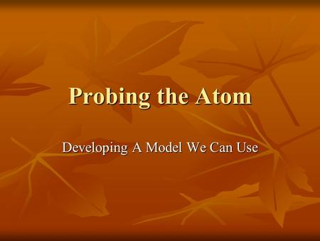 Probing the Atom Developing A Model We Can Use. 1800's In the nineteenth century scientists were busy trying to determine the properties of atoms and.