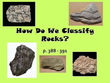How Do We Classify Rocks? p. 388 - 391. What do Scientists Look For? When studying a rock sample, geologists observe the rock's: Color Texture Mineral.