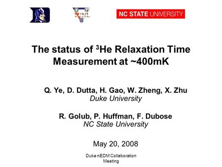 Duke nEDM Collaboration Meeting The status of 3 He Relaxation Time Measurement at ~400mK Q. Ye, D. Dutta, H. Gao, W. Zheng, X. Zhu Duke University R. Golub,
