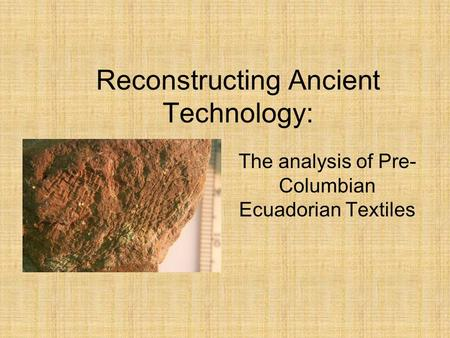 Reconstructing Ancient Technology: The analysis of Pre- Columbian Ecuadorian Textiles.