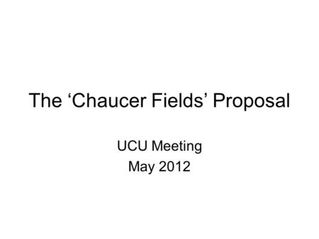 The 'Chaucer Fields' Proposal UCU Meeting May 2012.
