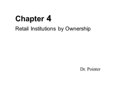 4 Chapter 4 Retail Institutions by Ownership Dr. Pointer.