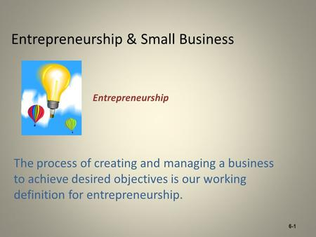 6-1 Entrepreneurship & Small Business The process of creating and managing a business to achieve desired objectives is our working definition for entrepreneurship.