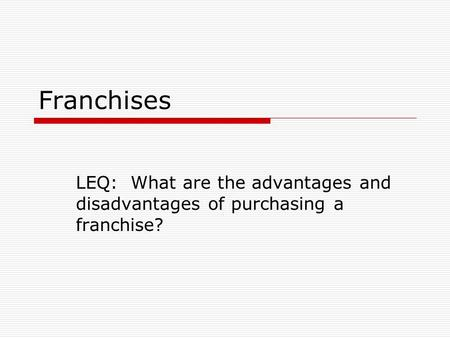 Franchises LEQ: What are the advantages and disadvantages of purchasing a franchise?