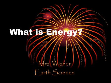 What is Energy? Mrs. Wisher Earth Science. What is Energy? The ability to produce change or make things move Energy can produce Light Heat Motion Sound.