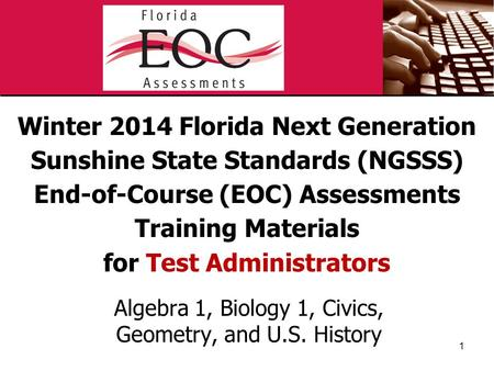 Winter 2014 Florida Next Generation Sunshine State Standards (NGSSS) End-of-Course (EOC) Assessments Training Materials for Test Administrators Algebra.