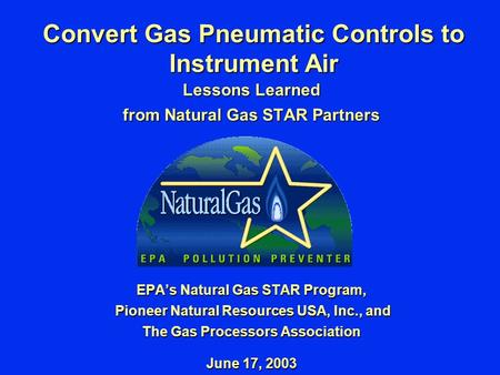 Convert Gas Pneumatic Controls to Instrument Air Lessons Learned from Natural Gas STAR Partners EPA's Natural Gas STAR Program, Pioneer Natural Resources.