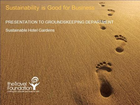 Sustainability is Good for Business PRESENTATION TO GROUNDSKEEPING DEPARTMENT Sustainable Hotel Gardens.