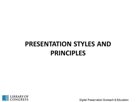 PRESENTATION STYLES AND PRINCIPLES Digital Preservation Outreach & Education.