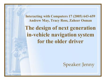 Interacting with Computers 17 (2005) 643-659 Andrew May, Tracy Ross, Zaheer Osman The design of next generation in-vehicle navigation system for the older.