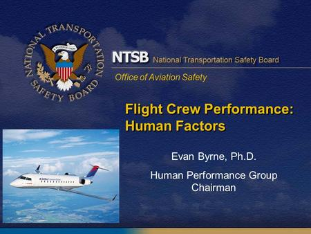Office of Aviation Safety Flight Crew Performance: Human Factors Evan Byrne, Ph.D. Human Performance Group Chairman.