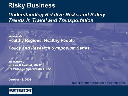 Transportation leadership you can trust. presented to Healthy Regions, Healthy People Policy and Research Symposium Series presented by Susan B Herbel,