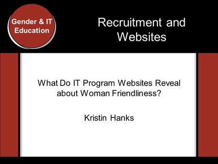 Gender and IT Education Conference, Indiana University, 2007 Gender & IT Education Recruitment and Websites What Do IT Program Websites Reveal about Woman.